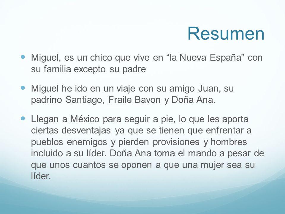 Resumen Miguel, es un chico que vive en la Nueva España con su familia excepto su padre Miguel he ido en un viaje con su amigo Juan, su padrino Santia