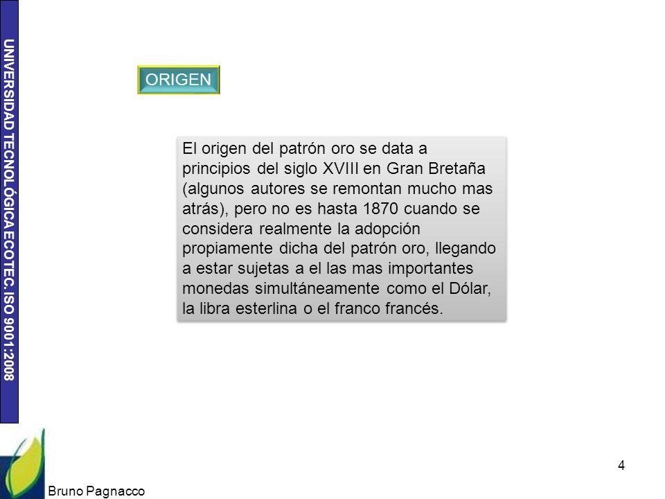 UNIVERSIDAD TECNOLÓGICA ECOTEC. ISO 9001:2008 Bruno Pagnacco 4 ORIGEN El origen del patrón oro se data a principios del siglo XVIII en Gran Bretaña (a