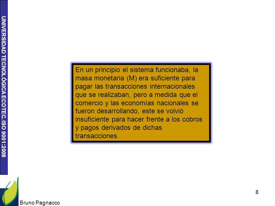 UNIVERSIDAD TECNOLÓGICA ECOTEC. ISO 9001:2008 Bruno Pagnacco 8 En un principio el sistema funcionaba, la masa monetaria (M) era suficiente para pagar