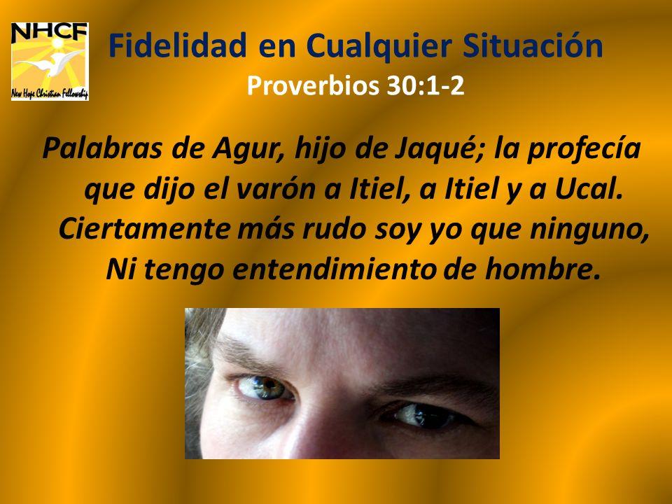 Fidelidad en Cualquier Situación Proverbios 30:7-9 Dos cosas te he demandado; No me las niegues antes que muera: Vanidad y palabra mentirosa aparta de mí; No me des pobreza ni riquezas; Manténme del pan necesario; No sea que me sacie, y te niegue, y diga: ¿Quién es Jehová.