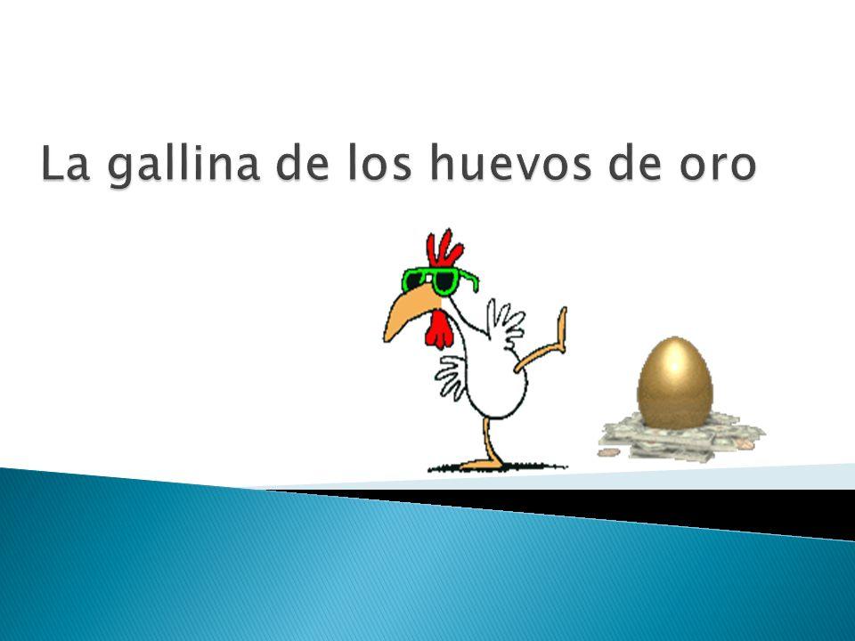 Erase una gallina que ponía al dueño una huevo de oro al dueño cada día a un con tanta ganancia, mal contento quiso el rico avariento descubrir la mina de oro Y hallar en menos tiempo más tesoro ¿Qué sucedió.