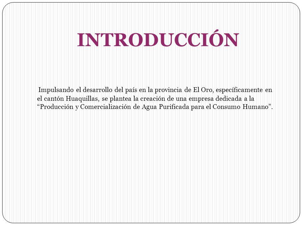 INTRODUCCIÓN Impulsando el desarrollo del país en la provincia de El Oro, específicamente en el cantón Huaquillas, se plantea la creación de una empresa dedicada a la Producción y Comercialización de Agua Purificada para el Consumo Humano.