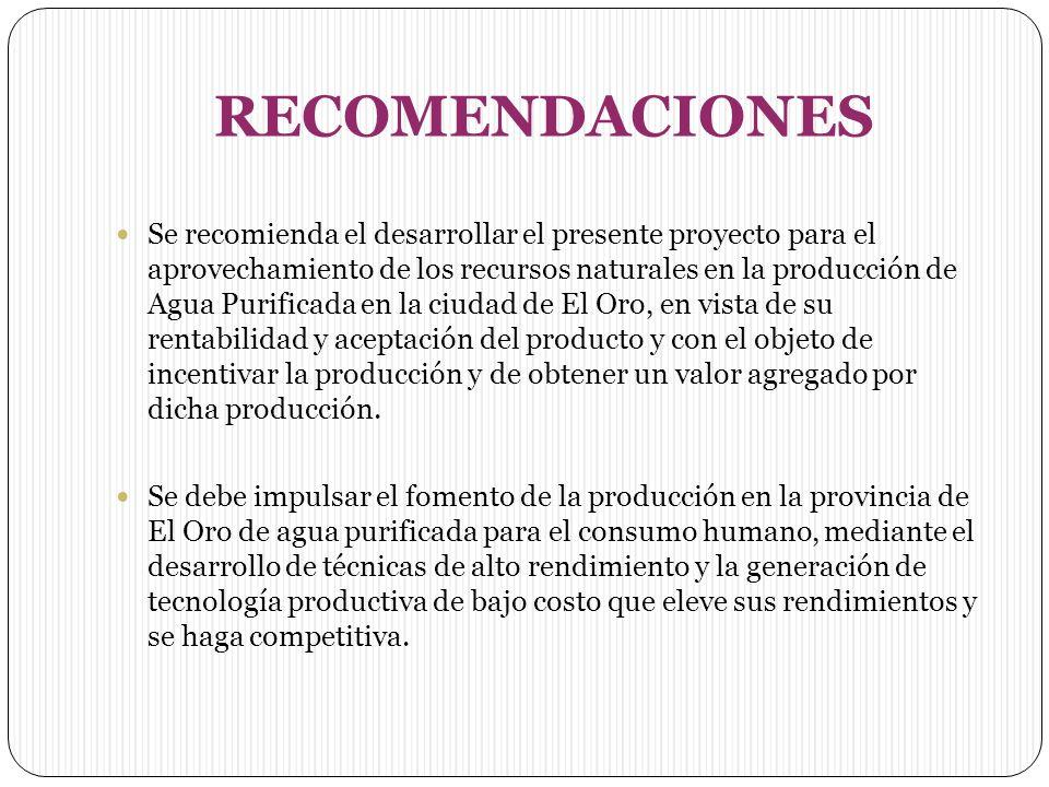 RECOMENDACIONES Se recomienda el desarrollar el presente proyecto para el aprovechamiento de los recursos naturales en la producción de Agua Purificada en la ciudad de El Oro, en vista de su rentabilidad y aceptación del producto y con el objeto de incentivar la producción y de obtener un valor agregado por dicha producción.