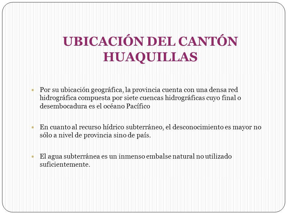 UBICACIÓN DEL CANTÓN HUAQUILLAS Por su ubicación geográfica, la provincia cuenta con una densa red hidrográfica compuesta por siete cuencas hidrográficas cuyo final o desembocadura es el océano Pacífico En cuanto al recurso hídrico subterráneo, el desconocimiento es mayor no sólo a nivel de provincia sino de país.