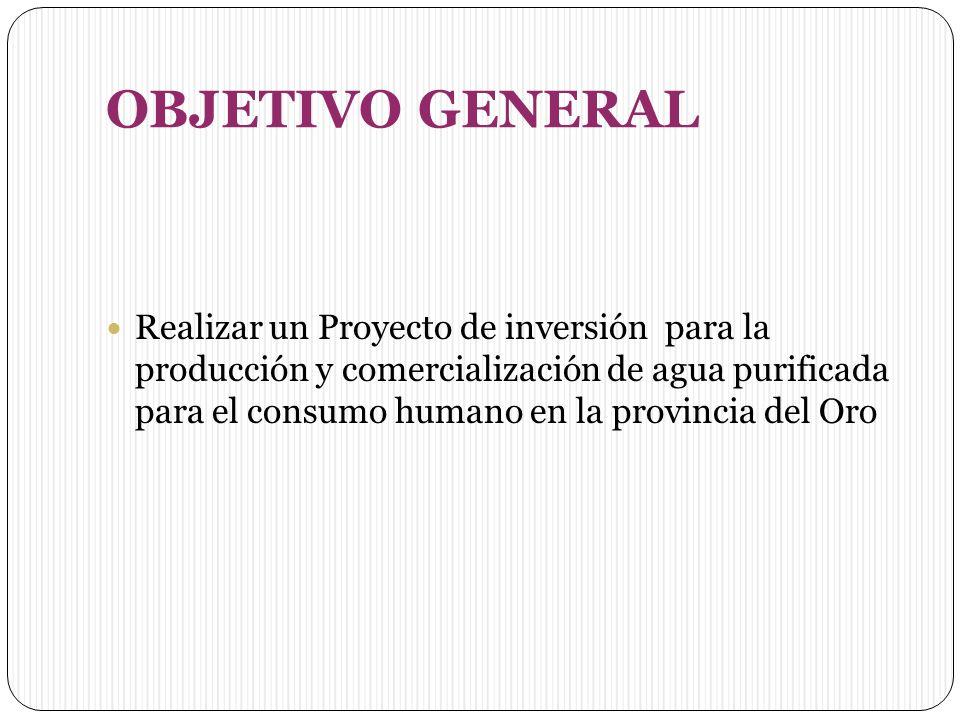 OBJETIVO GENERAL Realizar un Proyecto de inversión para la producción y comercialización de agua purificada para el consumo humano en la provincia del Oro