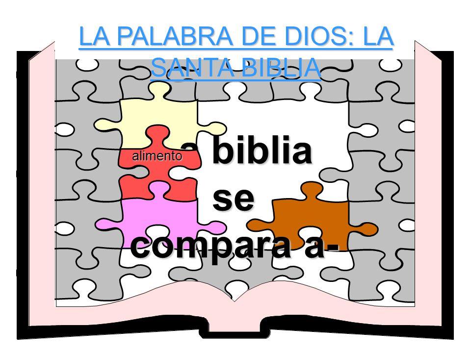 LA PALABRA DE DIOS: LA SANTA BIBLIA La biblia se compara a- alimento