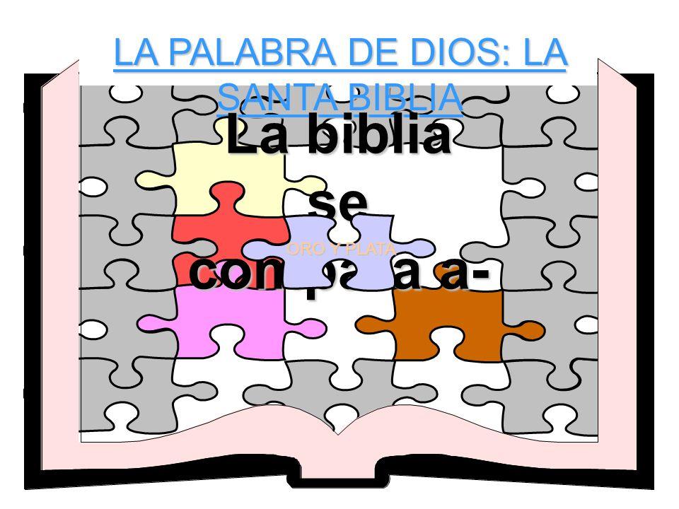 LA PALABRA DE DIOS: LA SANTA BIBLIA La biblia se compara a- ORO Y PLATA