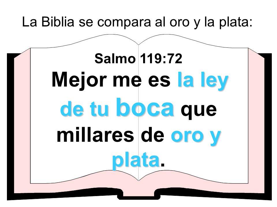 La Biblia se compara al oro y la plata: la ley de tu boca oro y plata Salmo 119:72 Mejor me es la ley de tu boca que millares de oro y plata.