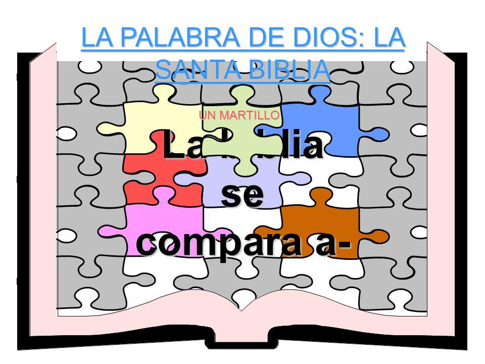 LA PALABRA DE DIOS: LA SANTA BIBLIA La biblia se compara a- UN MARTILLO