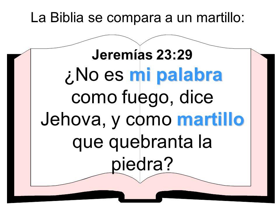 La Biblia se compara a un martillo: mi palabra martillo Jeremías 23:29 ¿No es mi palabra como fuego, dice Jehova, y como martillo que quebranta la pie