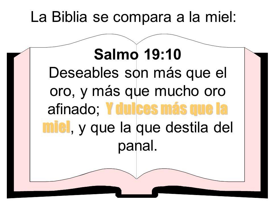 La Biblia se compara a la miel: Y dulces más que la miel Salmo 19:10 Deseables son más que el oro, y más que mucho oro afinado; Y dulces más que la mi