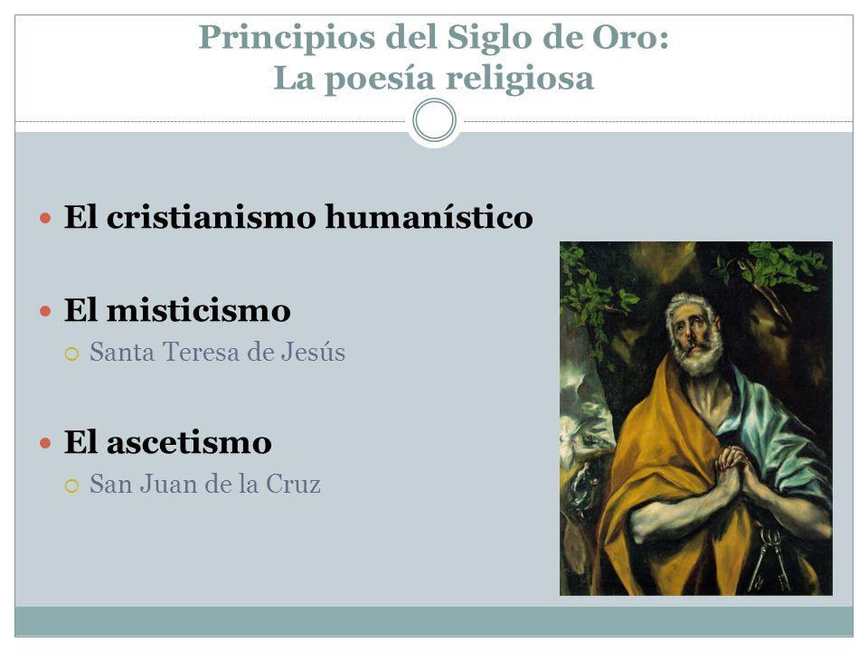 Principios del Siglo de Oro: La poesía religiosa El cristianismo humanístico El misticismo Santa Teresa de Jesús El ascetismo San Juan de la Cruz