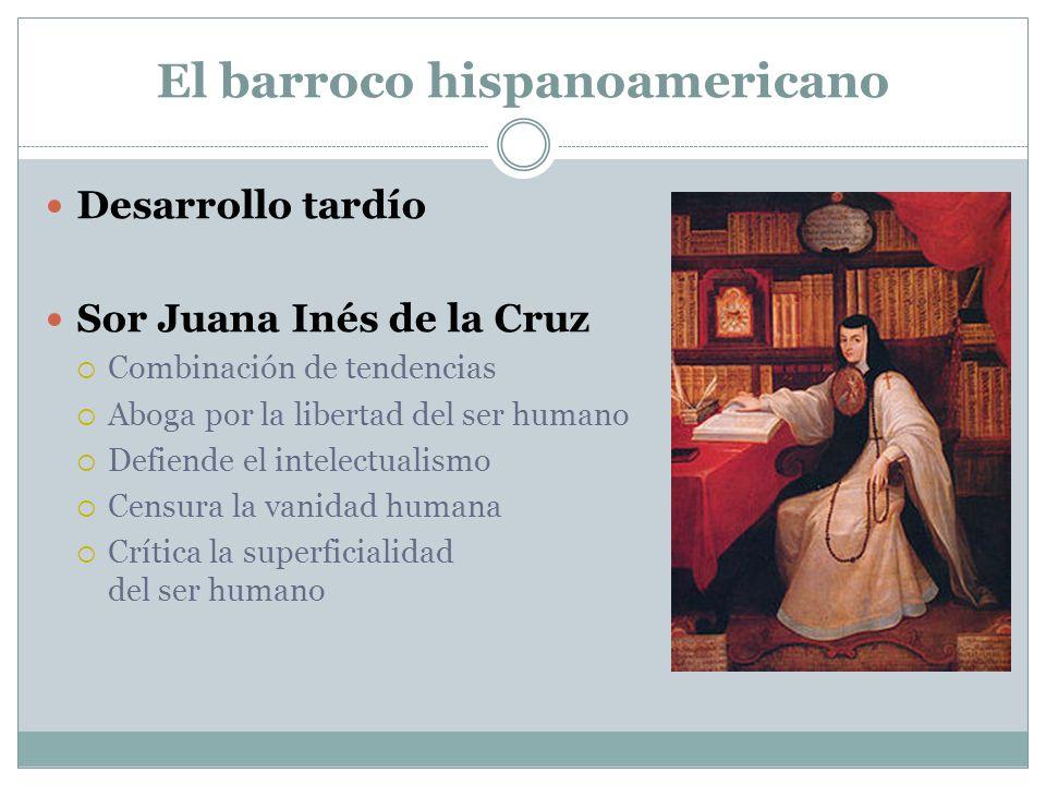 El barroco hispanoamericano Desarrollo tardío Sor Juana Inés de la Cruz Combinación de tendencias Aboga por la libertad del ser humano Defiende el intelectualismo Censura la vanidad humana Crítica la superficialidad del ser humano