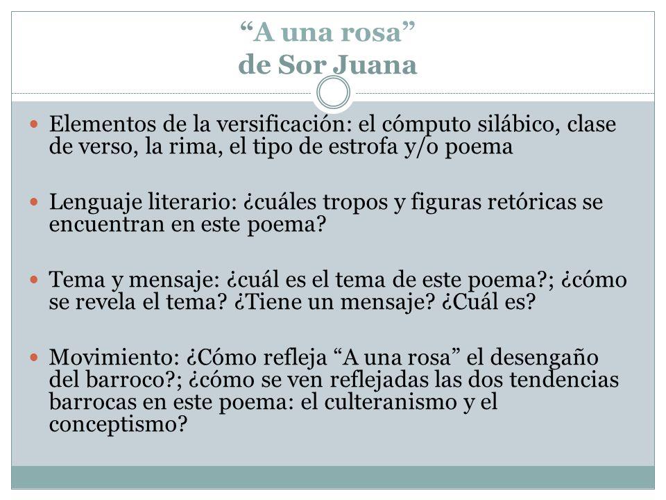 A una rosa de Sor Juana Elementos de la versificación: el cómputo silábico, clase de verso, la rima, el tipo de estrofa y/o poema Lenguaje literario: ¿cuáles tropos y figuras retóricas se encuentran en este poema.