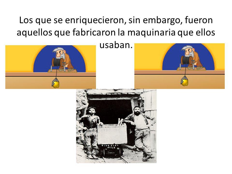 Los que se enriquecieron, sin embargo, fueron aquellos que fabricaron la maquinaria que ellos usaban.