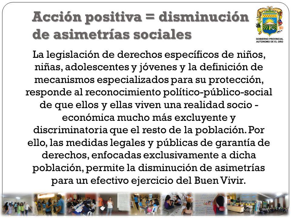 Acción positiva = disminución de asimetrías sociales La legislación de derechos específicos de niños, niñas, adolescentes y jóvenes y la definición de