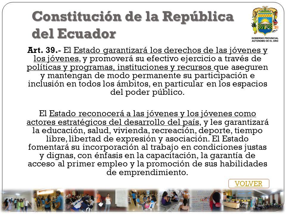 Constitución de la República del Ecuador Art. 39.- El Estado garantizará los derechos de las jóvenes y los jóvenes, y promoverá su efectivo ejercicio