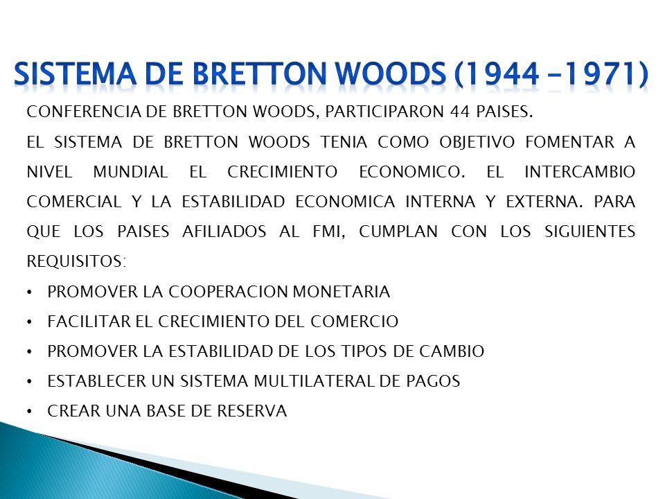 CONFERENCIA DE BRETTON WOODS, PARTICIPARON 44 PAISES. EL SISTEMA DE BRETTON WOODS TENIA COMO OBJETIVO FOMENTAR A NIVEL MUNDIAL EL CRECIMIENTO ECONOMIC