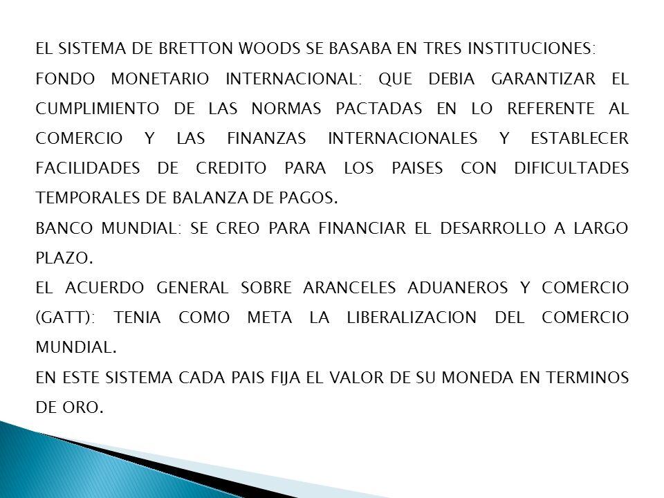 EL SISTEMA DE BRETTON WOODS SE BASABA EN TRES INSTITUCIONES: FONDO MONETARIO INTERNACIONAL: QUE DEBIA GARANTIZAR EL CUMPLIMIENTO DE LAS NORMAS PACTADA