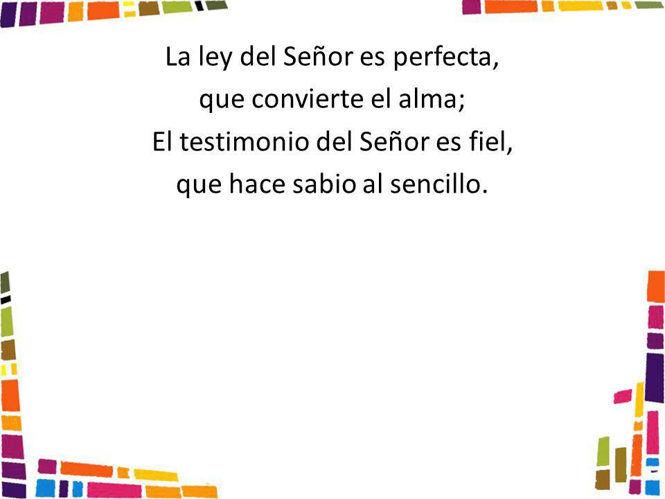 La ley del Señor es perfecta, que convierte el alma; El testimonio del Señor es fiel, que hace sabio al sencillo.