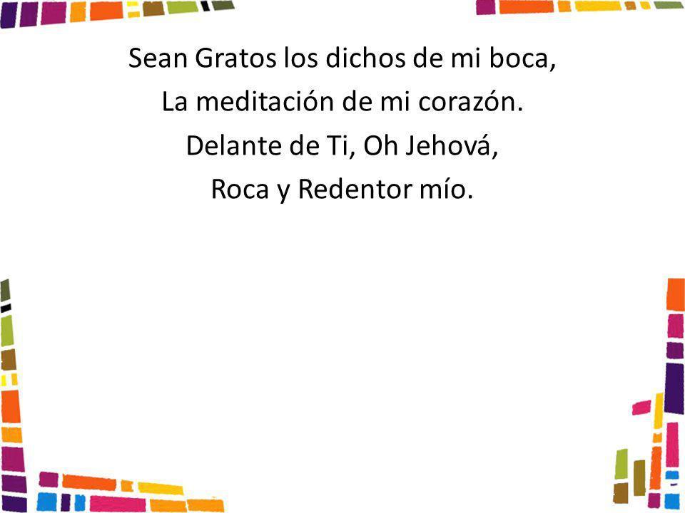 Sean Gratos los dichos de mi boca, La meditación de mi corazón. Delante de Ti, Oh Jehová, Roca y Redentor mío.