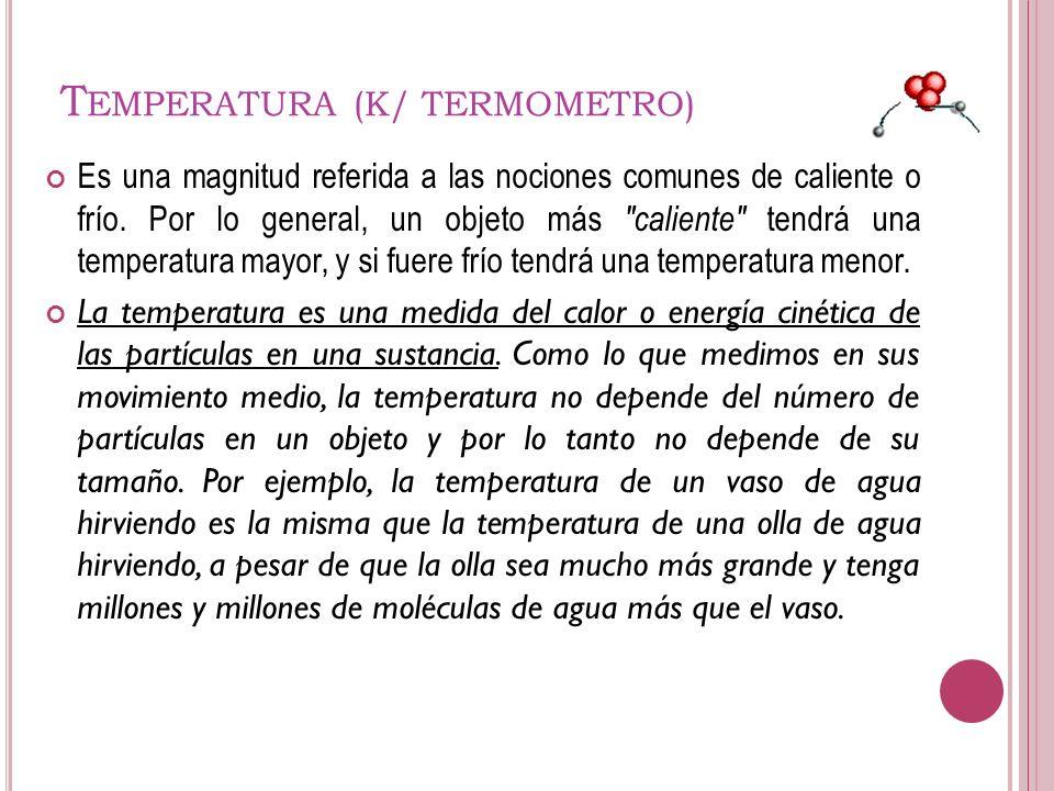 T EMPERATURA (K/ TERMOMETRO) Es una magnitud referida a las nociones comunes de caliente o frío. Por lo general, un objeto más