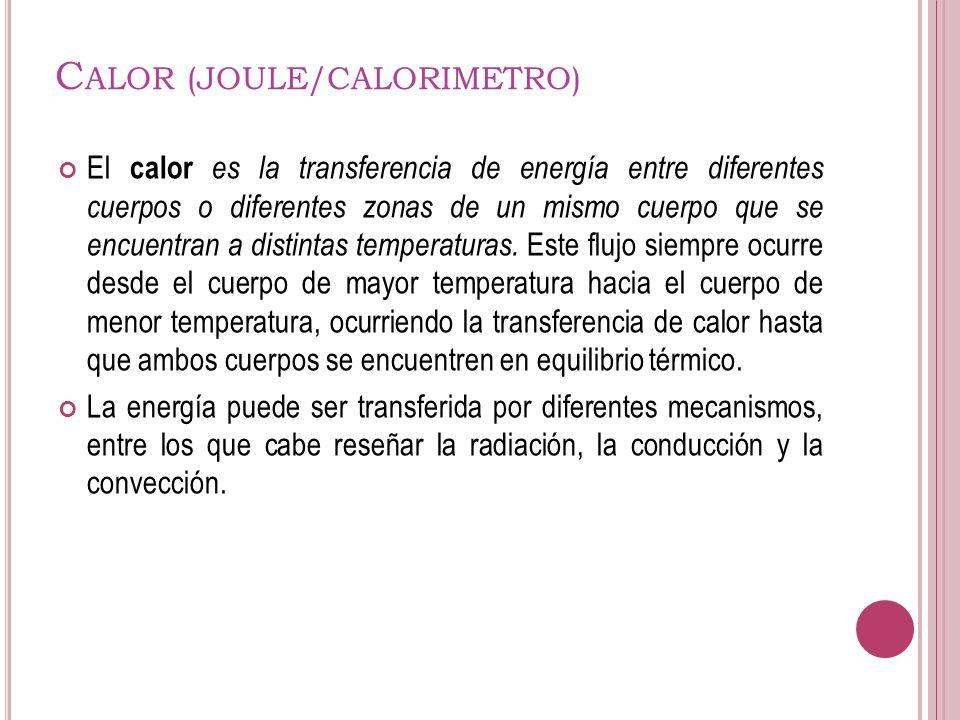 C ALOR (JOULE/CALORIMETRO) El calor es la transferencia de energía entre diferentes cuerpos o diferentes zonas de un mismo cuerpo que se encuentran a