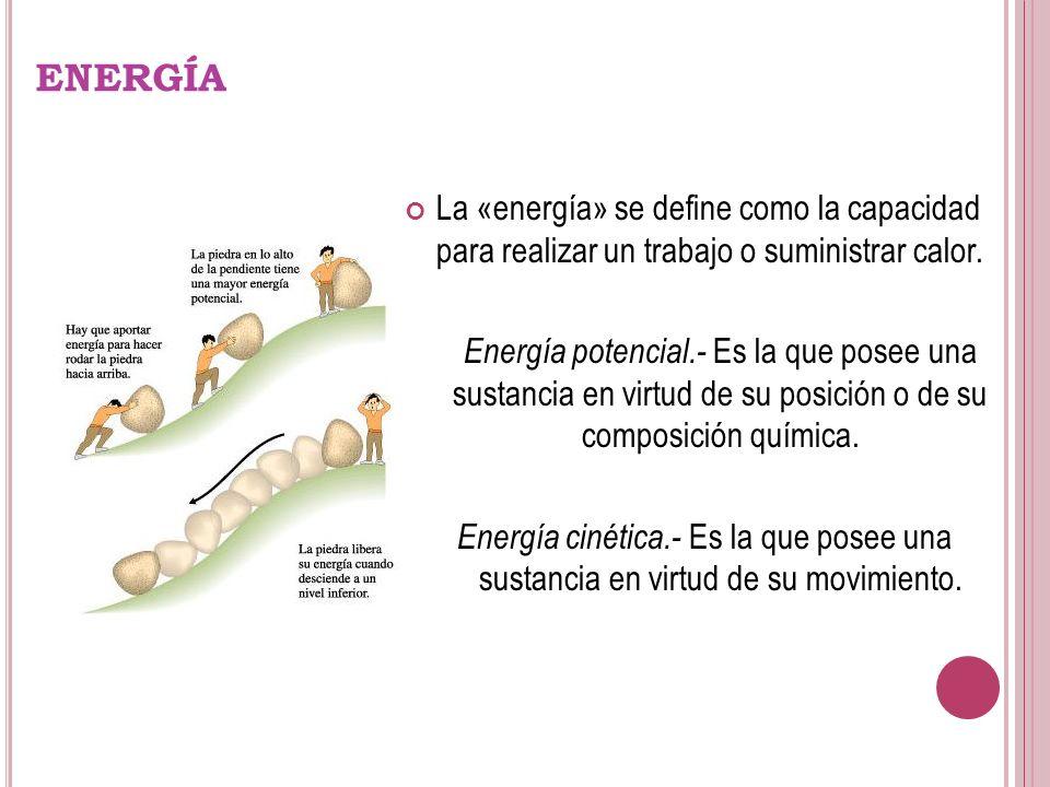 ENERGÍA La «energía» se define como la capacidad para realizar un trabajo o suministrar calor. Energía potencial.- Es la que posee una sustancia en vi