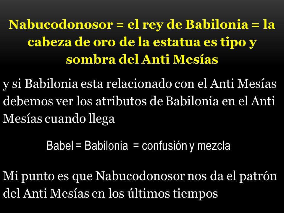 Nabucodonosor = el rey de Babilonia = la cabeza de oro de la estatua es tipo y sombra del Anti Mesías y si Babilonia esta relacionado con el Anti Mesí