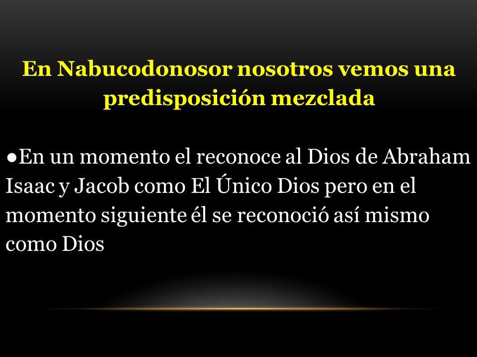 En Nabucodonosor nosotros vemos una predisposición mezclada En un momento el reconoce al Dios de Abraham Isaac y Jacob como El Único Dios pero en el m
