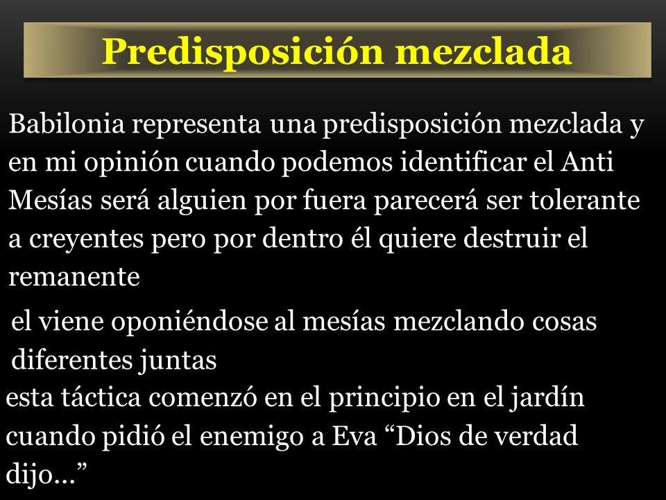 Predisposición mezclada Babilonia representa una predisposición mezclada y en mi opinión cuando podemos identificar el Anti Mesías será alguien por fu