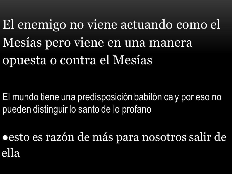 El enemigo no viene actuando como el Mesías pero viene en una manera opuesta o contra el Mesías El mundo tiene una predisposición babilónica y por eso