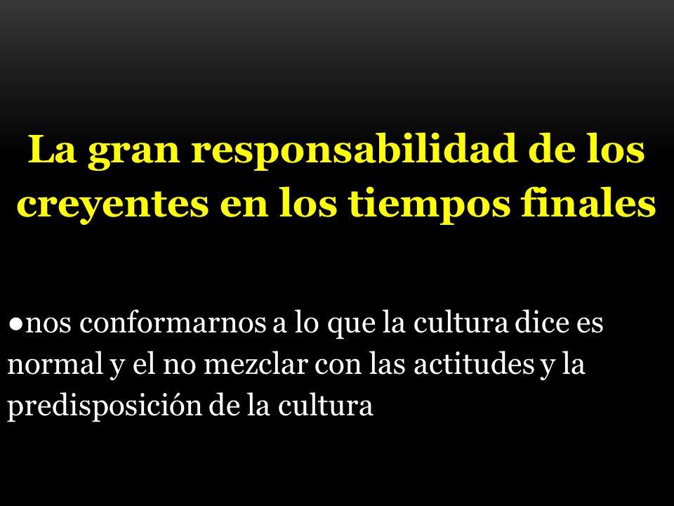 La gran responsabilidad de los creyentes en los tiempos finales nos conformarnos a lo que la cultura dice es normal y el no mezclar con las actitudes