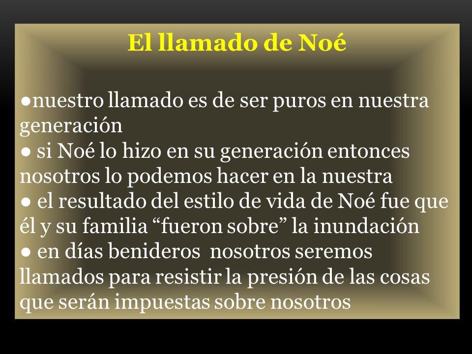 El llamado de Noé nuestro llamado es de ser puros en nuestra generación si Noé lo hizo en su generación entonces nosotros lo podemos hacer en la nuest
