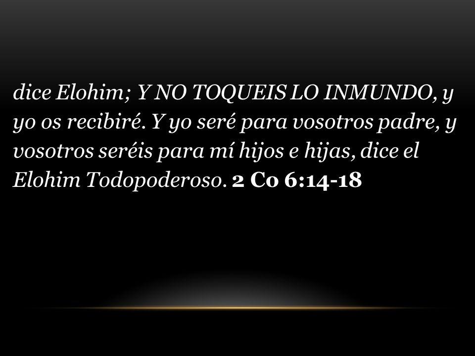 dice Elohim; Y NO TOQUEIS LO INMUNDO, y yo os recibiré. Y yo seré para vosotros padre, y vosotros seréis para mí hijos e hijas, dice el Elohim Todopod