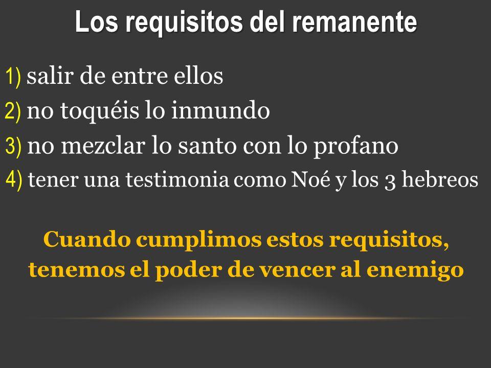 Los requisitos del remanente 1) salir de entre ellos 2) no toquéis lo inmundo 3) no mezclar lo santo con lo profano 4) tener una testimonia como Noé y