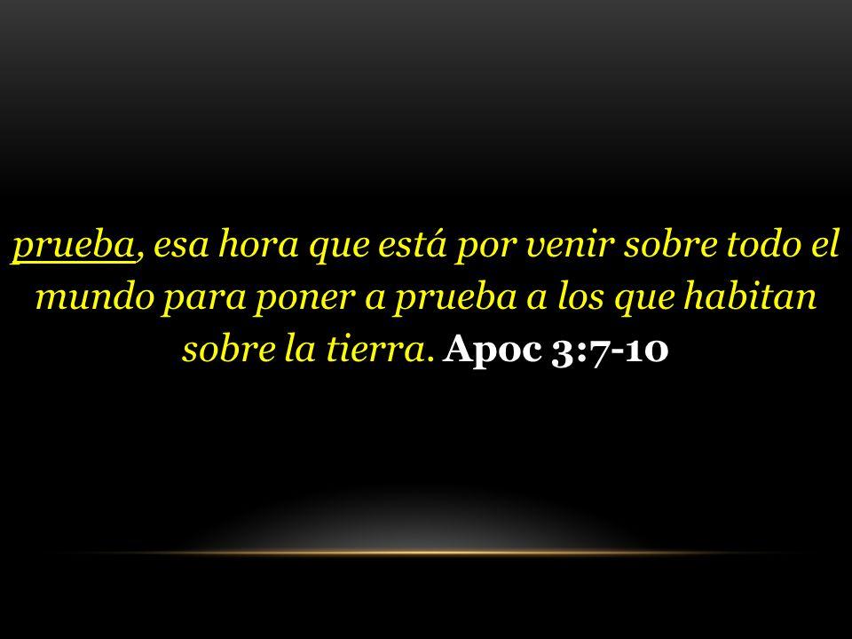 prueba, esa hora que está por venir sobre todo el mundo para poner a prueba a los que habitan sobre la tierra. Apoc 3:7-10