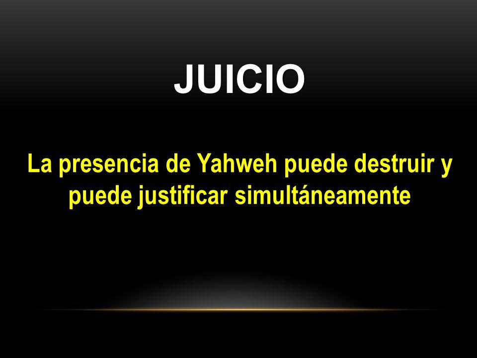 JUICIO La presencia de Yahweh puede destruir y puede justificar simultáneamente