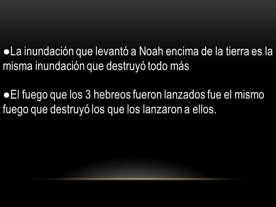 La inundación que levantó a Noah encima de la tierra es la misma inundación que destruyó todo más El fuego que los 3 hebreos fueron lanzados fue el mi