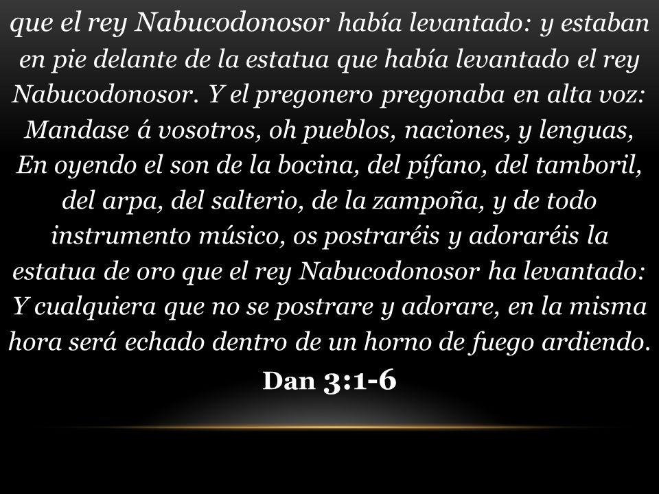 que el rey Nabucodonosor había levantado: y estaban en pie delante de la estatua que había levantado el rey Nabucodonosor. Y el pregonero pregonaba en