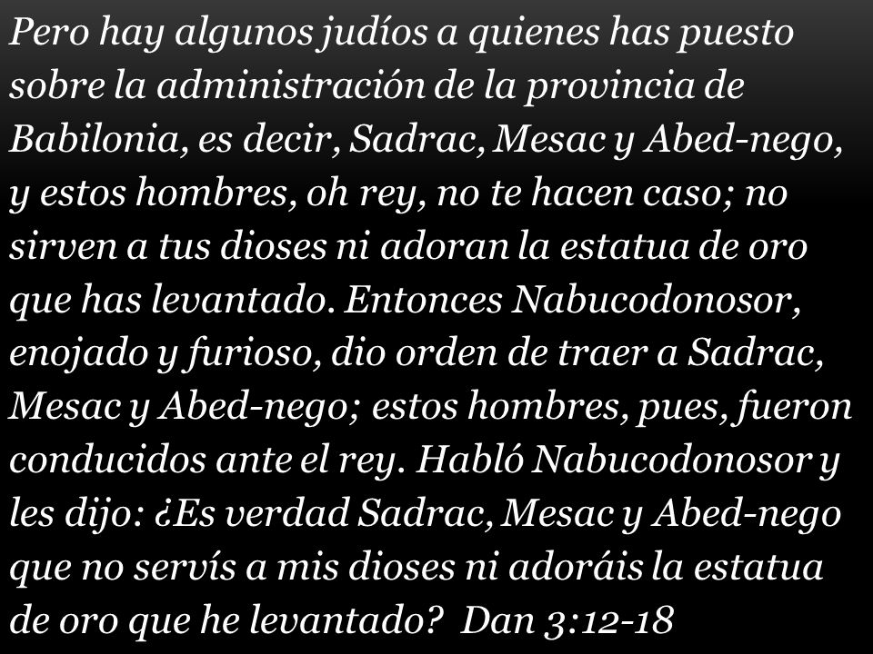 Pero hay algunos judíos a quienes has puesto sobre la administración de la provincia de Babilonia, es decir, Sadrac, Mesac y Abed-nego, y estos hombre