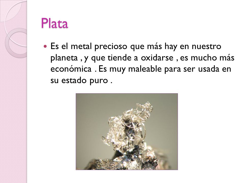 Plata Es el metal precioso que más hay en nuestro planeta, y que tiende a oxidarse, es mucho más económica. Es muy maleable para ser usada en su estad