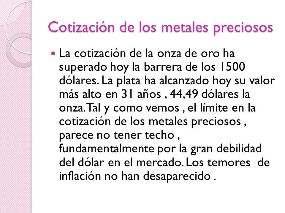 Cotización de los metales preciosos La cotización de la onza de oro ha superado hoy la barrera de los 1500 dólares. La plata ha alcanzado hoy su valor