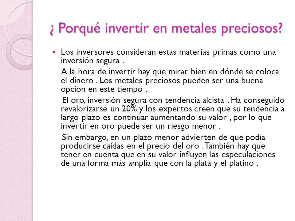 ¿ Porqué invertir en metales preciosos? Los inversores consideran estas materias primas como una inversión segura. A la hora de invertir hay que mirar