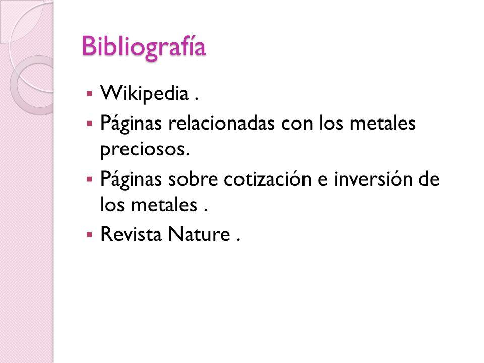 Bibliografía Wikipedia. Páginas relacionadas con los metales preciosos. Páginas sobre cotización e inversión de los metales. Revista Nature.