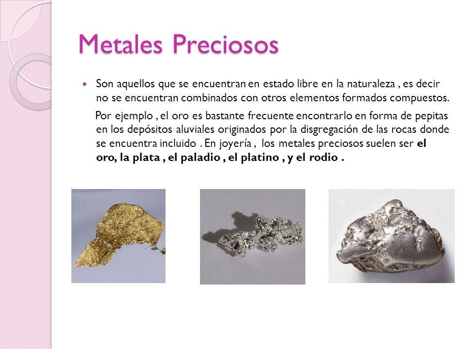 Metales Preciosos Son aquellos que se encuentran en estado libre en la naturaleza, es decir no se encuentran combinados con otros elementos formados c
