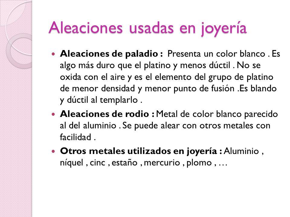 Aleaciones usadas en joyería Aleaciones de paladio : Presenta un color blanco. Es algo más duro que el platino y menos dúctil. No se oxida con el aire