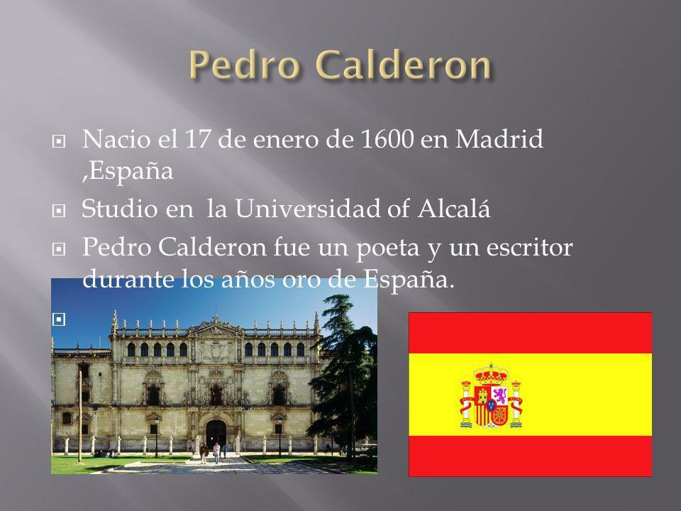 Nacio el 17 de enero de 1600 en Madrid,España Studio en la Universidad of Alcalá Pedro Calderon fue un poeta y un escritor durante los años oro de España.
