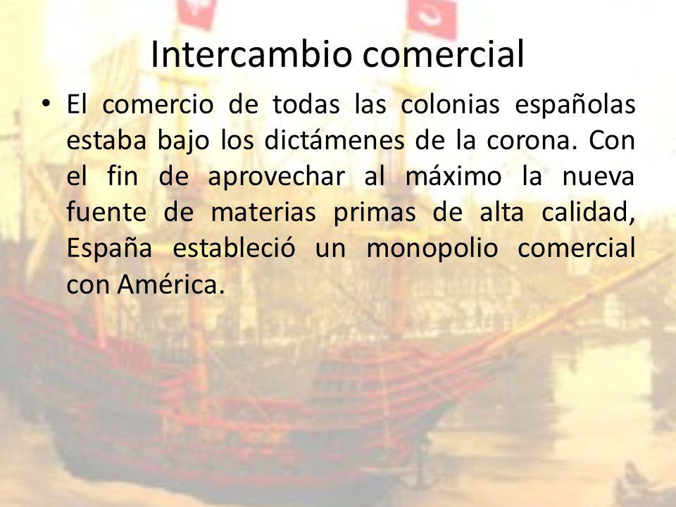 Intercambio comercial El comercio de todas las colonias españolas estaba bajo los dictámenes de la corona.