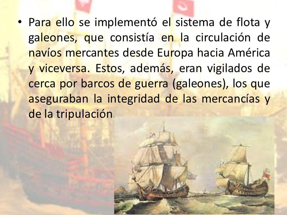 Para ello se implementó el sistema de flota y galeones, que consistía en la circulación de navíos mercantes desde Europa hacia América y viceversa.